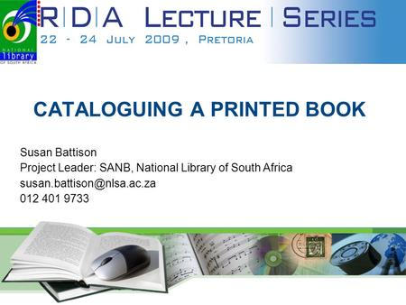 1 CATALOGUING A PRINTED BOOK Susan Battison Project Leader: SANB, National Library of South Africa 012 401 9733.