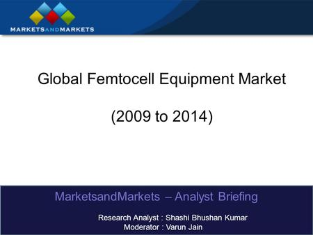 Global Femtocell Equipment Market (2009 to 2014) MarketsandMarkets – Analyst Briefing Research Analyst : Shashi Bhushan Kumar Moderator : Varun Jain.