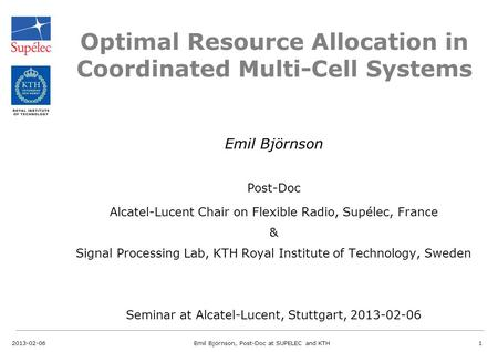Optimal Resource Allocation in Coordinated Multi-Cell Systems Emil Björnson Post-Doc Alcatel-Lucent Chair on Flexible Radio, Supélec, France & Signal Processing.