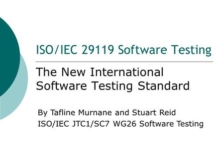 ISO/IEC 29119 Software Testing The New International Software Testing Standard By Tafline Murnane and Stuart Reid ISO/IEC JTC1/SC7 WG26 Software Testing.