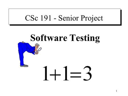 "1 CSc 191 - Senior Project Software Testing. 2 Preface ""The amount of required study of testing techniques is trivial – a few hours over the course of."