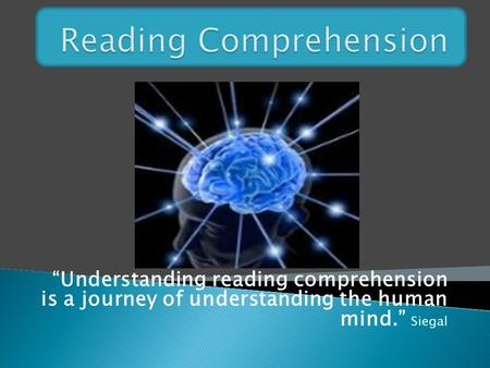 """Understanding reading comprehension is a journey of understanding the human mind."" Siegal."