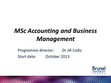 MSc Accounting and Business Management Programme director:Dr Jill Collis Start date:October 2013.