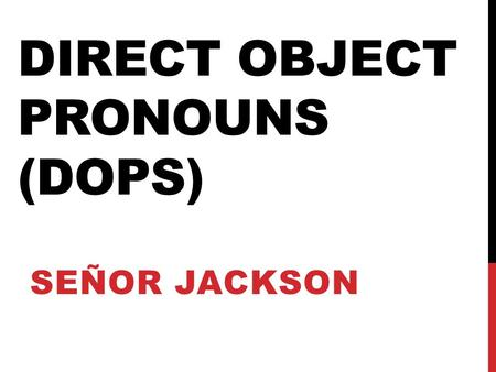 DIRECT OBJECT PRONOUNS (DOPS) SEÑOR JACKSON. WHAT ARE DIRECT OBJECTS? A direct object is a person or a thing in a sentence that receives the action of.