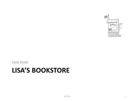 LISA'S BOOKSTORE Case study IST2101. Case Study: Lisa's Bookstore (1) IST2102 You are helping Lisa maintain information of her bookstore. A book contains.