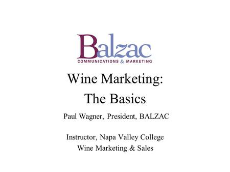 Wine Marketing: The Basics Paul Wagner, President, BALZAC Instructor, Napa Valley College Wine Marketing & Sales.