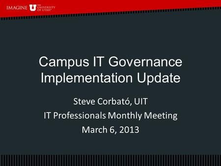 Campus IT Governance Implementation Update Steve Corbató, UIT IT Professionals Monthly Meeting March 6, 2013.