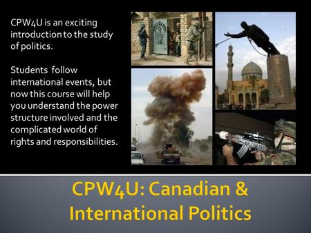 CPW4U is an exciting introduction to the study of politics. Students follow international events, but now this course will help you understand the power.