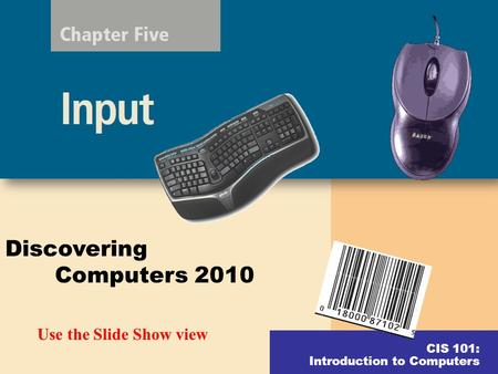 CIS 101: Introduction to Computers Discovering Computers 2010 Use the Slide Show view.