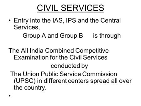CIVIL SERVICES Entry into the IAS, IPS and the Central Services, Group A and Group B is through The All India Combined Competitive Examination for the.