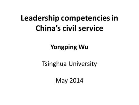 Leadership competencies in China's civil service Yongping Wu Tsinghua University May 2014.