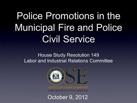 Police Promotions in the Municipal Fire and Police Civil Service House Study Resolution 149 Labor and Industrial Relations Committee October 9, 2012.