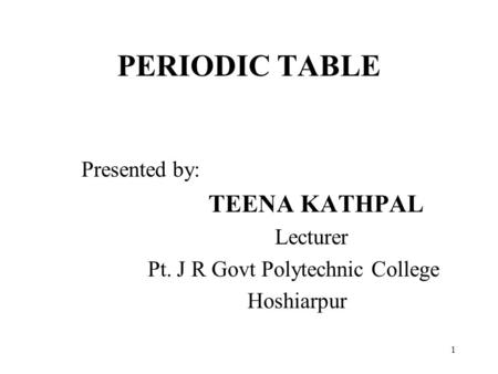 PERIODIC TABLE Presented by: TEENA KATHPAL Lecturer