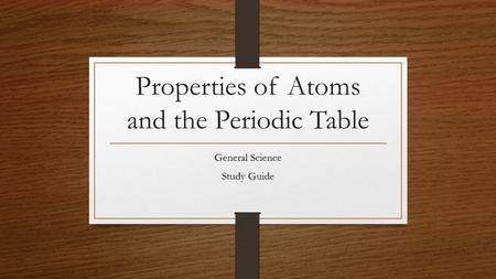 Properties of Atoms and the Periodic Table General Science Study Guide.