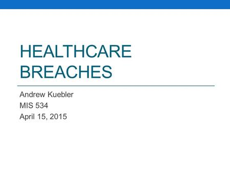 HEALTHCARE BREACHES Andrew Kuebler MIS 534 April 15, 2015.