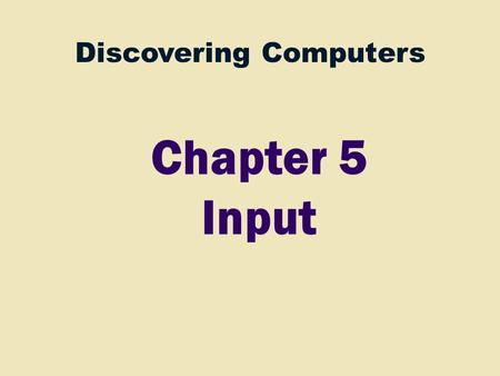Discovering Computers Chapter 5 Input. 2 Ch 4 Processor Control Unit Arithmetic Logic Unit (ALU) Input Devices Ch 5 Storage Devices Ch 7 Output Devices.