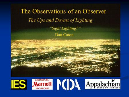 "Light Pollution and the IES The Observations of an Observer The Ups and Downs of Lighting ""Sight Lighting?"" Dan Caton."