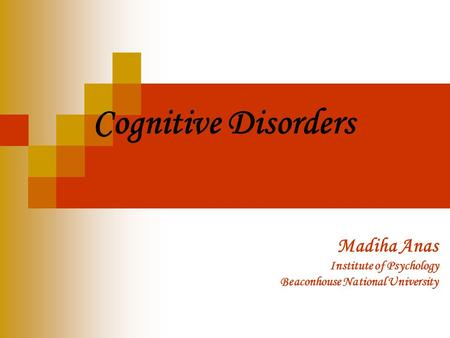 Cognitive Disorders Madiha Anas Institute of Psychology Beaconhouse National University.