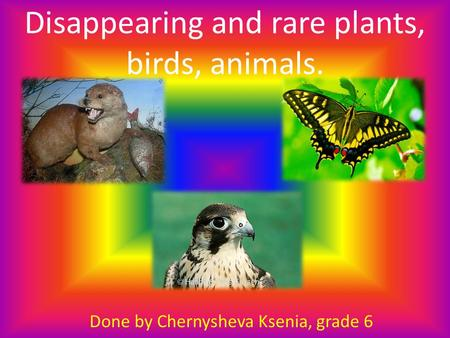 Disappearing and rare plants, birds, animals. Done by Chernysheva Ksenia, grade 6.