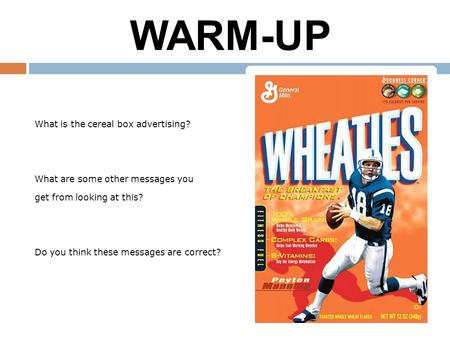 1/24/10 WARM-UP What is the cereal box advertising? What are some other messages you get from looking at this? Do you think these messages are correct?