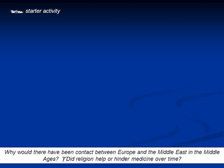  starter activity Why would there have been contact between Europe and the Middle East in the Middle Ages?  Did religion help or hinder medicine over.