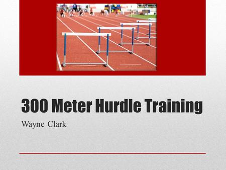 300 Meter Hurdle Training Wayne Clark. Philosiphy Do all drills with both legs Do 300 work at end of practice Run yourself into shape (don't panic) Run.