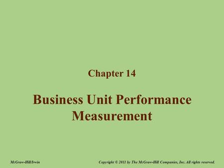 Business Unit Performance Measurement Chapter 14 Copyright © 2011 by The McGraw-Hill Companies, Inc. All rights reserved.McGraw-Hill/Irwin.