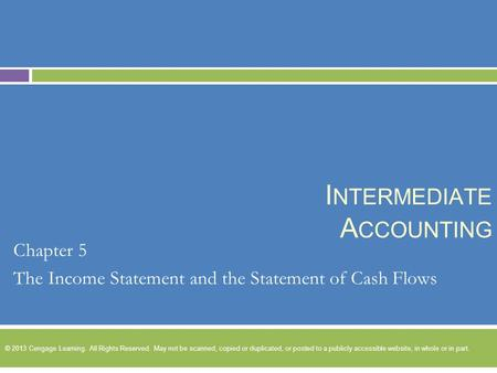 I NTERMEDIATE A CCOUNTING Chapter 5 The Income Statement and the Statement of Cash Flows © 2013 Cengage Learning. All Rights Reserved. May not be scanned,