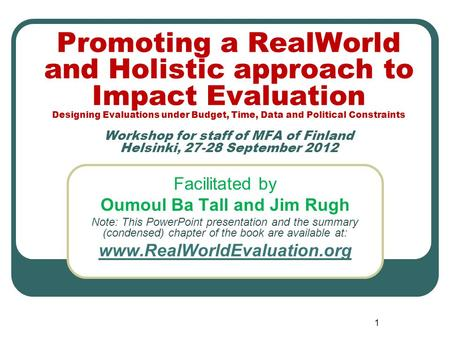 1 Promoting a RealWorld and Holistic approach to Impact Evaluation Designing Evaluations under Budget, Time, <strong>Data</strong> and Political Constraints Workshop for.