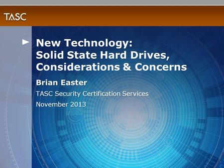 Brian Easter TASC Security Certification Services November 2013 New Technology: Solid State Hard Drives, Considerations & Concerns.