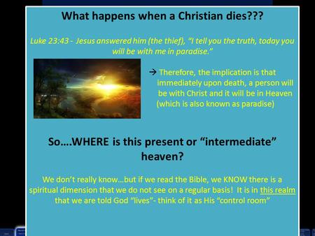 "What happens when a Christian dies??? Luke 23:43 - Jesus answered him (the thief), ""I tell you the truth, today you will be with me in paradise.""  Therefore,"