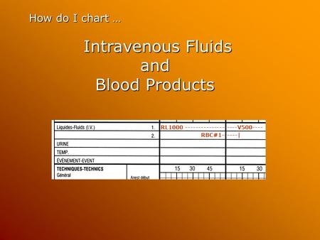How do I chart … Intravenous Fluids and Blood Products Intravenous Fluids and Blood Products RL1000 --------------------V500---- RBC#1------|
