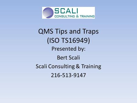 QMS Tips and Traps (ISO TS16949) Presented by: Bert Scali Scali Consulting & Training 216-513-9147.