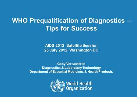 WHO Prequalification of Diagnostics – Tips for Success AIDS 2012 Satellite Session 25 July 2012, Washington DC Gaby Vercauteren Diagnostics & Laboratory.