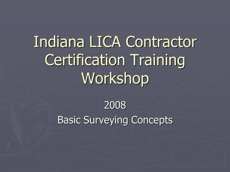 Indiana LICA Contractor Certification Training Workshop 2008 Basic Surveying Concepts.