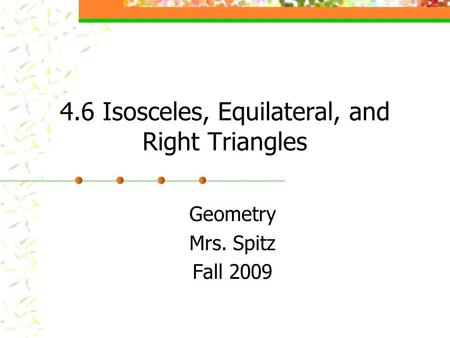 4.6 Isosceles, Equilateral, and Right Triangles Geometry Mrs. Spitz Fall 2009.