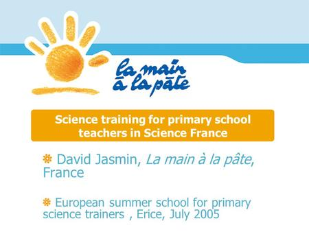 Science training for primary school teachers in Science France David Jasmin, La main à la pâte, France European summer school for primary science trainers,