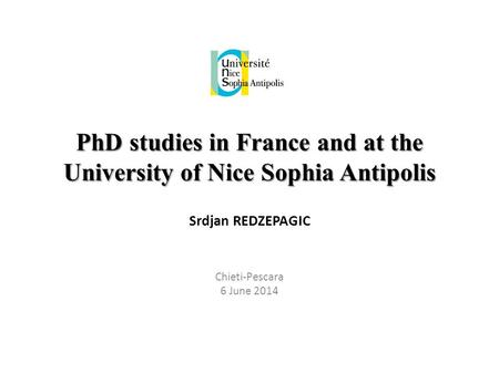 PhD studies in France and at the University of Nice Sophia Antipolis Srdjan REDZEPAGIC Chieti-Pescara 6 June 2014.