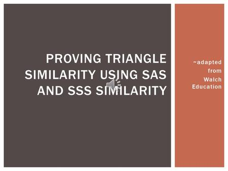 ~adapted from Walch Education PROVING TRIANGLE SIMILARITY USING SAS AND SSS SIMILARITY.