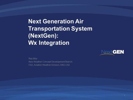 Next Generation Air Transportation System (NextGen): Wx Integration Ray Moy New Weather Concept Development Branch FAA, Aviation Weather Division, ANG-C62.