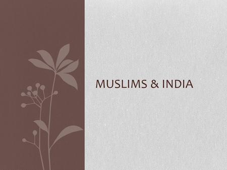 MUSLIMS & INDIA. Muslims and India Muslims reached the Indus Valley and were stopped in their expansion in 711AD by Indian Rulers Held them off for 300.