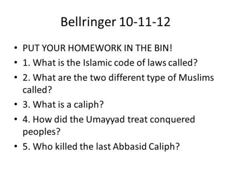 Bellringer 10-11-12 PUT YOUR HOMEWORK IN THE BIN! 1. What is the Islamic code of laws called? 2. What are the two different type of Muslims called? 3.
