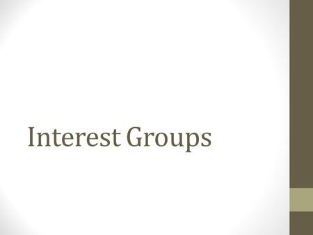 Interest Groups. Define Interest Group: It is a collection of people who share views on public matters and work to shape public policy to their benefit.