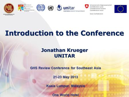 Introduction to the Conference GHS Review Conference for Southeast Asia 21-23 May 2013 Kuala Lumpur, Malaysia One World Hotel Jonathan Krueger UNITAR.