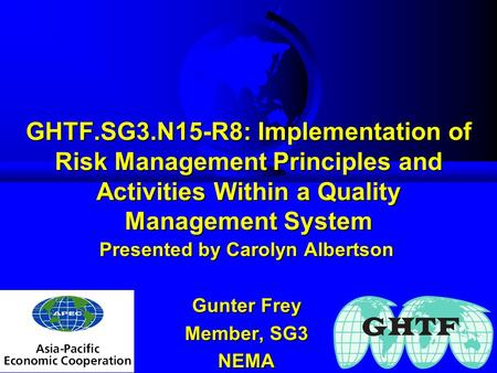 GHTF.SG3.N15-R8: Implementation of Risk Management Principles and Activities Within a Quality Management System Presented by Carolyn Albertson Gunter Frey.