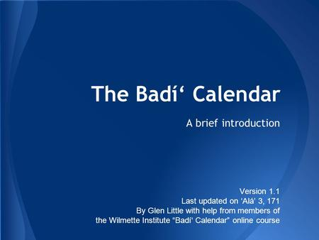 "The Badí' Calendar A brief introduction Version 1.1 Last updated on 'Alá' 3, 171 By Glen Little with help from members of the Wilmette Institute ""Badí'"