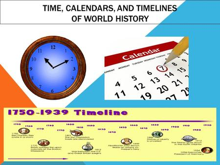 TIME, CALENDARS, AND TIMELINES OF WORLD HISTORY.  Billy: Hey, you wanna go out with me sometime?  Sally: Sure, when?  Billy: Uhhhhh….. How about when.