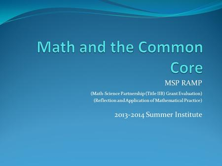 MSP RAMP (Math-Science Partnership (Title IIB) Grant Evaluation) (Reflection and Application of Mathematical Practice) 2013-2014 Summer Institute.
