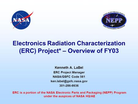<strong>Electronics</strong> Radiation Characterization (ERC) Project* – Overview of FY03 Kenneth A. LaBel ERC Project Manager NASA/GSFC Code 561