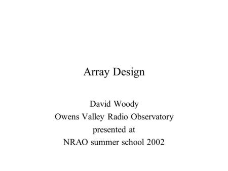 Array Design David Woody Owens Valley Radio Observatory presented at NRAO summer school 2002.